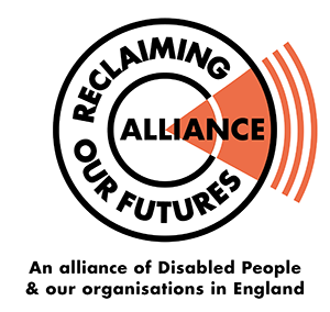 Reclaiming our futures alliance, an alliance of Disabled People & our organisations in England